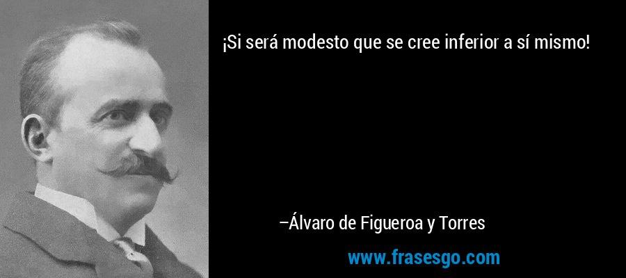 ¡Si será modesto que se cree inferior a sí mismo! – Álvaro de Figueroa y Torres