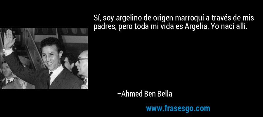 Sí, soy argelino de origen marroquí a través de mis padres, pero toda mi vida es Argelia. Yo nací allí. – Ahmed Ben Bella