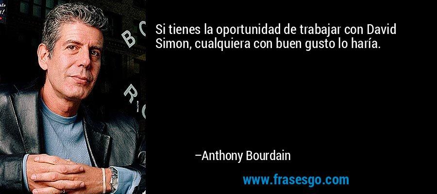 Si tienes la oportunidad de trabajar con David Simon, cualquiera con buen gusto lo haría. – Anthony Bourdain