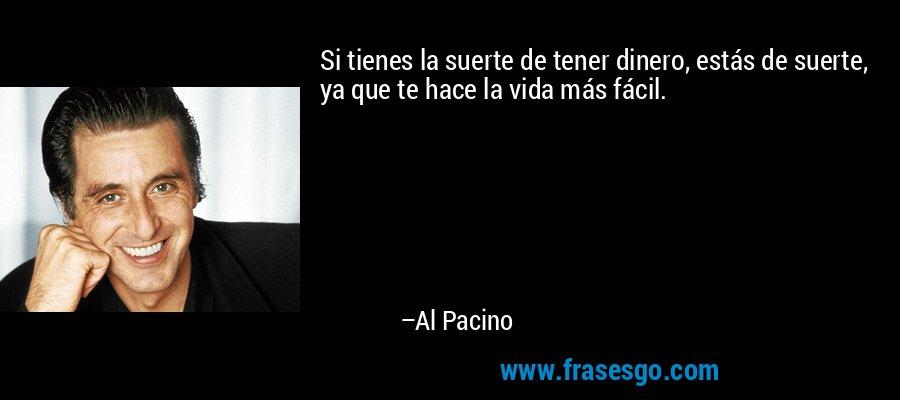 Si tienes la suerte de tener dinero, estás de suerte, ya que te hace la vida más fácil. – Al Pacino