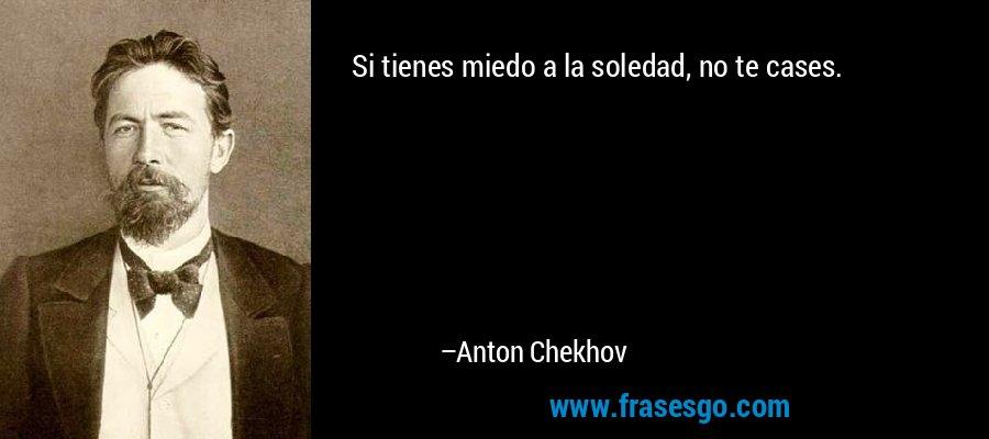Si tienes miedo a la soledad, no te cases. – Anton Chekhov
