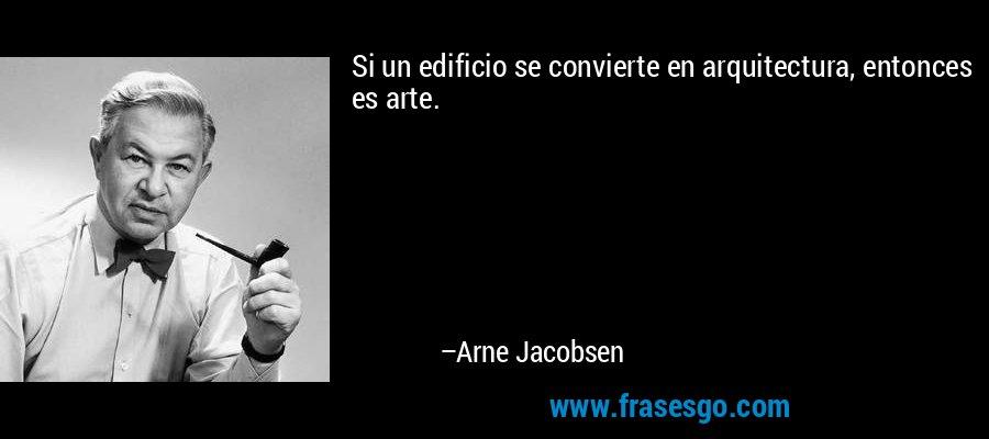 Si un edificio se convierte en arquitectura, entonces es arte. – Arne Jacobsen