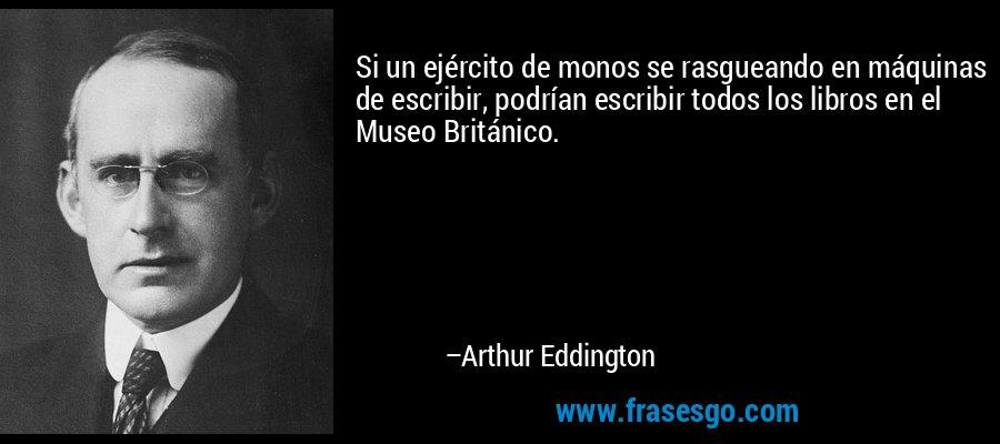 Si un ejército de monos se rasgueando en máquinas de escribir, podrían escribir todos los libros en el Museo Británico. – Arthur Eddington