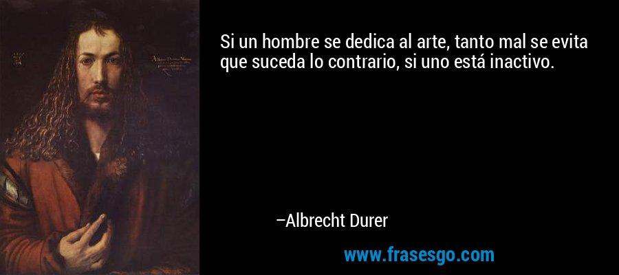 Si un hombre se dedica al arte, tanto mal se evita que suceda lo contrario, si uno está inactivo. – Albrecht Durer