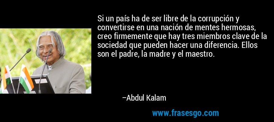 Si un país ha de ser libre de la corrupción y convertirse en una nación de mentes hermosas, creo firmemente que hay tres miembros clave de la sociedad que pueden hacer una diferencia. Ellos son el padre, la madre y el maestro. – Abdul Kalam