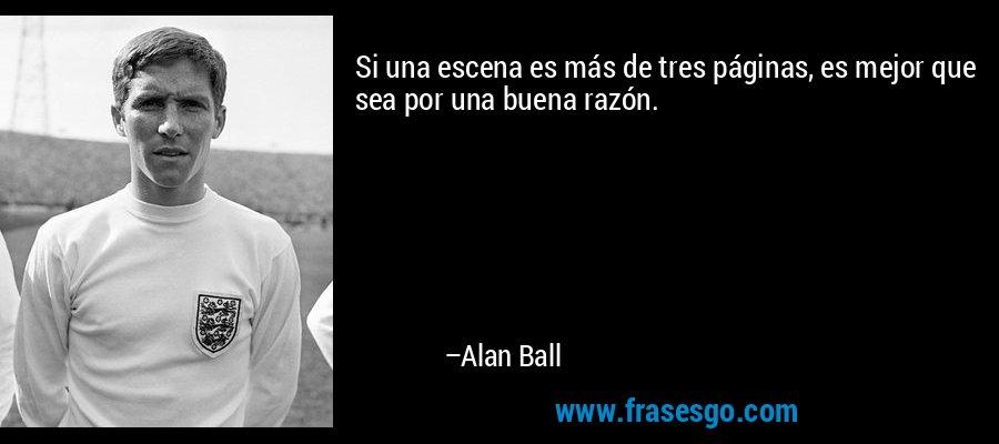 Si una escena es más de tres páginas, es mejor que sea por una buena razón. – Alan Ball