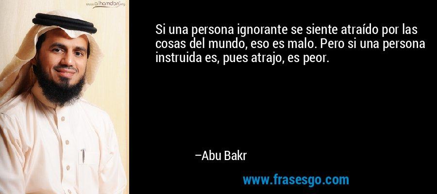 Si una persona ignorante se siente atraído por las cosas del mundo, eso es malo. Pero si una persona instruida es, pues atrajo, es peor. – Abu Bakr