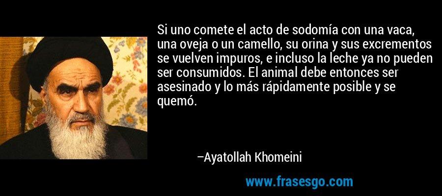 Si uno comete el acto de sodomía con una vaca, una oveja o un camello, su orina y sus excrementos se vuelven impuros, e incluso la leche ya no pueden ser consumidos. El animal debe entonces ser asesinado y lo más rápidamente posible y se quemó. – Ayatollah Khomeini