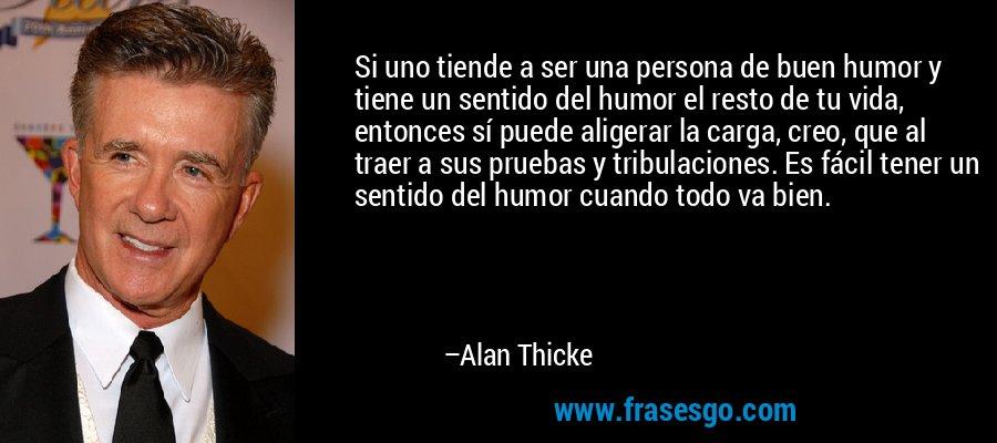 Si uno tiende a ser una persona de buen humor y tiene un sentido del humor el resto de tu vida, entonces sí puede aligerar la carga, creo, que al traer a sus pruebas y tribulaciones. Es fácil tener un sentido del humor cuando todo va bien. – Alan Thicke