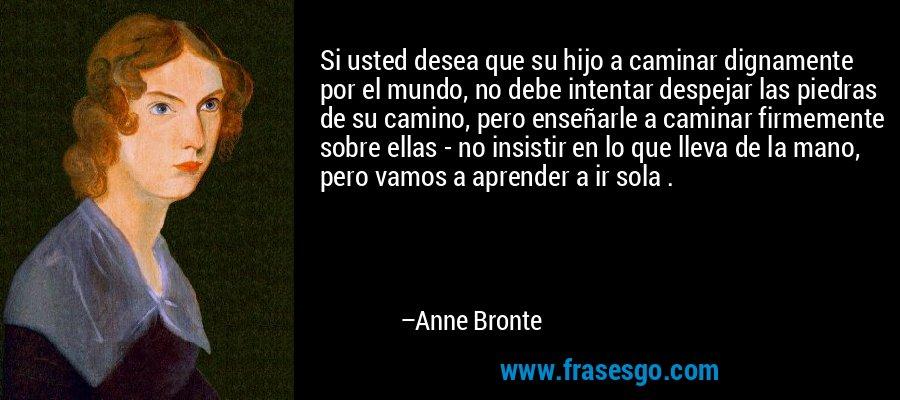 Si usted desea que su hijo a caminar dignamente por el mundo, no debe intentar despejar las piedras de su camino, pero enseñarle a caminar firmemente sobre ellas - no insistir en lo que lleva de la mano, pero vamos a aprender a ir sola . – Anne Bronte