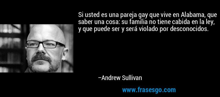 Si usted es una pareja gay que vive en Alabama, que saber una cosa: su familia no tiene cabida en la ley, y que puede ser y será violado por desconocidos. – Andrew Sullivan
