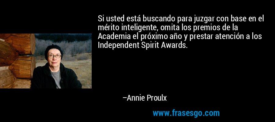Si usted está buscando para juzgar con base en el mérito inteligente, omita los premios de la Academia el próximo año y prestar atención a los Independent Spirit Awards. – Annie Proulx