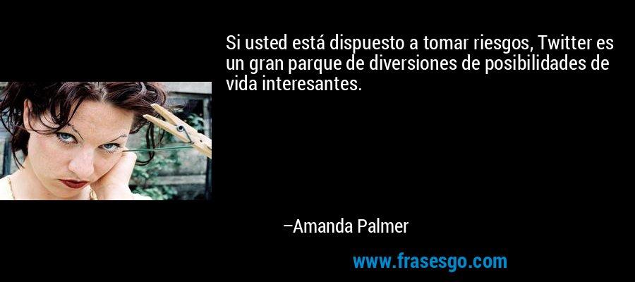 Si usted está dispuesto a tomar riesgos, Twitter es un gran parque de diversiones de posibilidades de vida interesantes. – Amanda Palmer