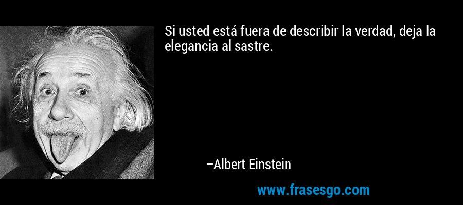 Si usted está fuera de describir la verdad, deja la elegancia al sastre. – Albert Einstein