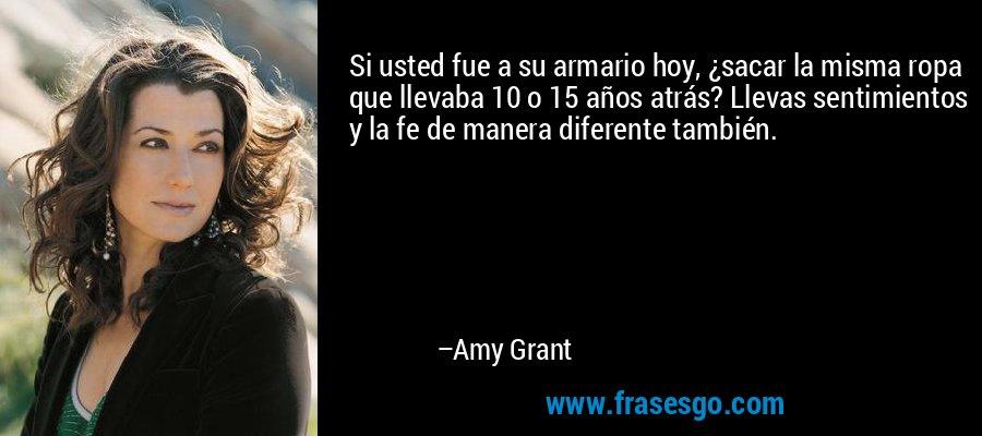 Si usted fue a su armario hoy, ¿sacar la misma ropa que llevaba 10 o 15 años atrás? Llevas sentimientos y la fe de manera diferente también. – Amy Grant