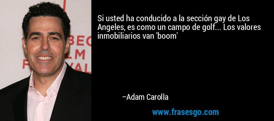Si usted ha conducido a la sección gay de Los Angeles, es como un campo de golf... Los valores inmobiliarios van 'boom' – Adam Carolla