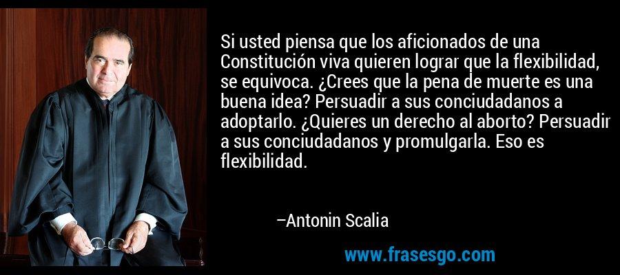 Si usted piensa que los aficionados de una Constitución viva quieren lograr que la flexibilidad, se equivoca. ¿Crees que la pena de muerte es una buena idea? Persuadir a sus conciudadanos a adoptarlo. ¿Quieres un derecho al aborto? Persuadir a sus conciudadanos y promulgarla. Eso es flexibilidad. – Antonin Scalia