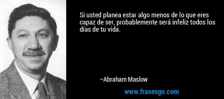Si usted planea estar algo menos de lo que eres capaz de ser, probablemente será infeliz todos los días de tu vida. – Abraham Maslow