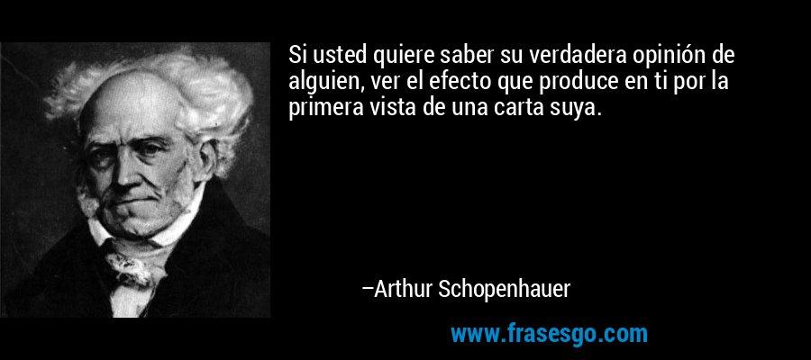Si usted quiere saber su verdadera opinión de alguien, ver el efecto que produce en ti por la primera vista de una carta suya. – Arthur Schopenhauer