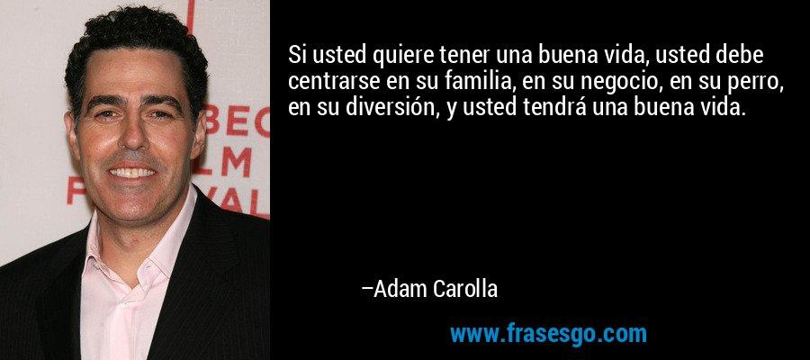 Si usted quiere tener una buena vida, usted debe centrarse en su familia, en su negocio, en su perro, en su diversión, y usted tendrá una buena vida. – Adam Carolla