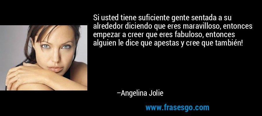 Si usted tiene suficiente gente sentada a su alrededor diciendo que eres maravilloso, entonces empezar a creer que eres fabuloso, entonces alguien le dice que apestas y cree que también! – Angelina Jolie