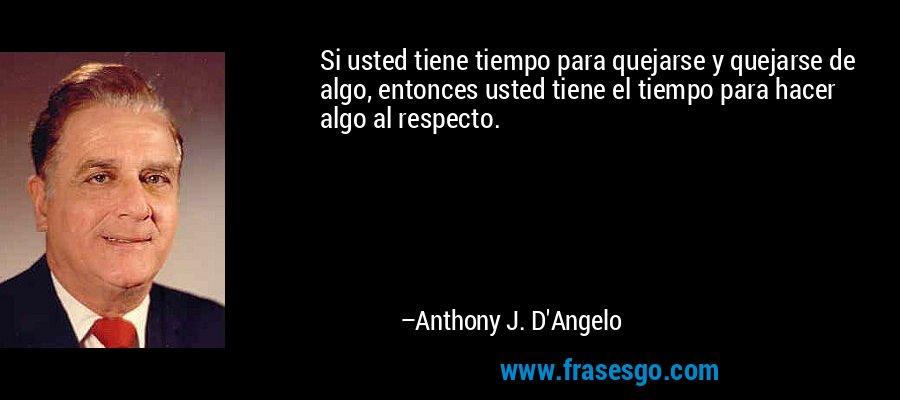 Si usted tiene tiempo para quejarse y quejarse de algo, entonces usted tiene el tiempo para hacer algo al respecto. – Anthony J. D'Angelo