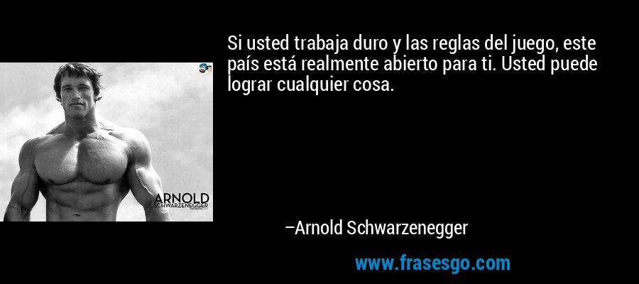 Si usted trabaja duro y las reglas del juego, este país está realmente abierto para ti. Usted puede lograr cualquier cosa. – Arnold Schwarzenegger