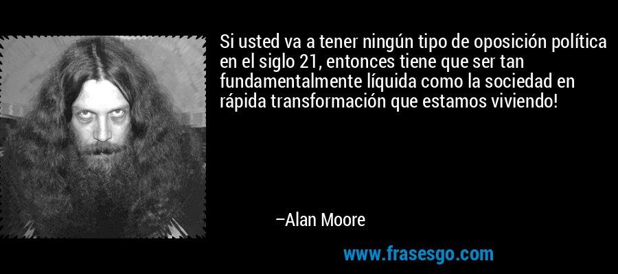 Si usted va a tener ningún tipo de oposición política en el siglo 21, entonces tiene que ser tan fundamentalmente líquida como la sociedad en rápida transformación que estamos viviendo! – Alan Moore