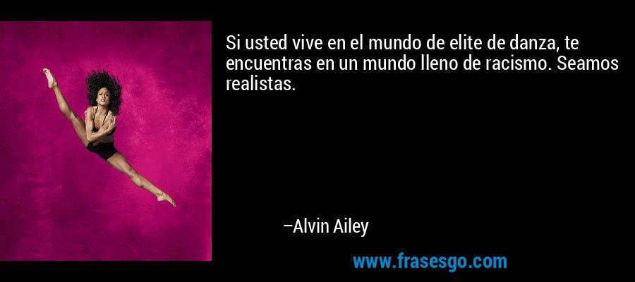 Si usted vive en el mundo de elite de danza, te encuentras en un mundo lleno de racismo. Seamos realistas. – Alvin Ailey