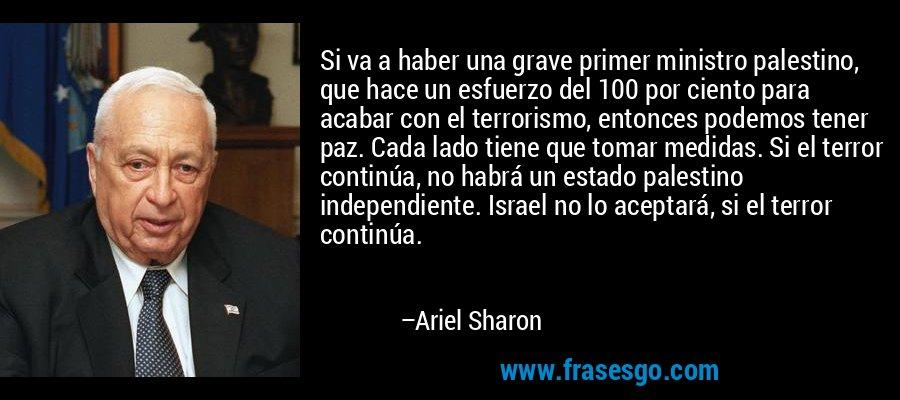 Si va a haber una grave primer ministro palestino, que hace un esfuerzo del 100 por ciento para acabar con el terrorismo, entonces podemos tener paz. Cada lado tiene que tomar medidas. Si el terror continúa, no habrá un estado palestino independiente. Israel no lo aceptará, si el terror continúa. – Ariel Sharon
