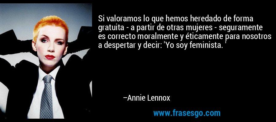 Si valoramos lo que hemos heredado de forma gratuita - a partir de otras mujeres - seguramente es correcto moralmente y éticamente para nosotros a despertar y decir: 'Yo soy feminista. ' – Annie Lennox