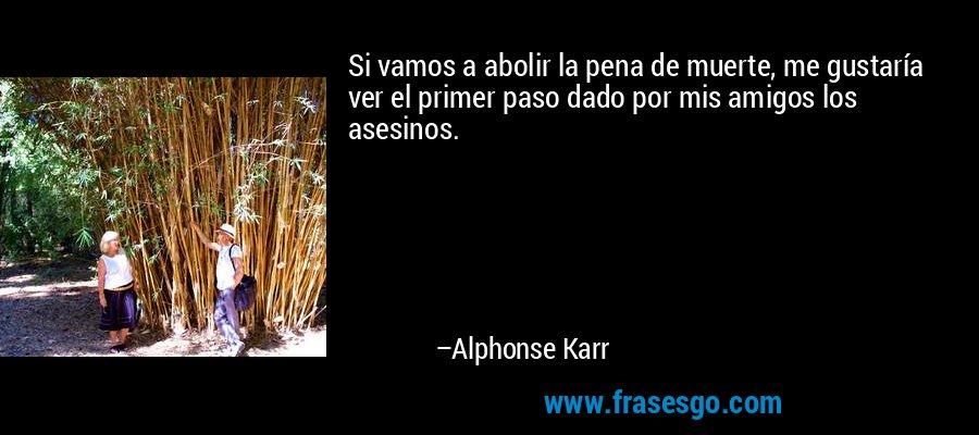 Si vamos a abolir la pena de muerte, me gustaría ver el primer paso dado por mis amigos los asesinos. – Alphonse Karr