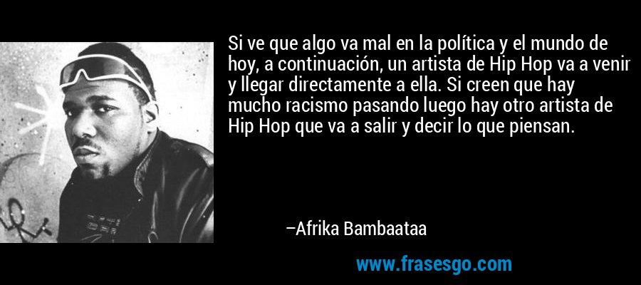 Si ve que algo va mal en la política y el mundo de hoy, a continuación, un artista de Hip Hop va a venir y llegar directamente a ella. Si creen que hay mucho racismo pasando luego hay otro artista de Hip Hop que va a salir y decir lo que piensan. – Afrika Bambaataa