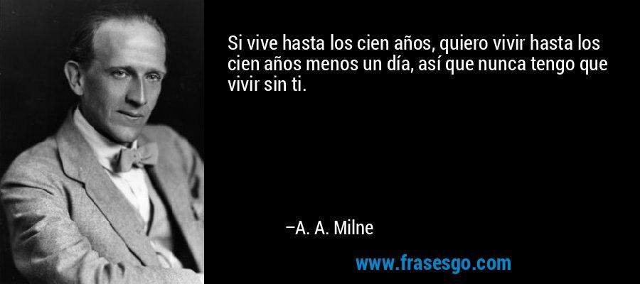 Si vive hasta los cien años, quiero vivir hasta los cien años menos un día, así que nunca tengo que vivir sin ti. – A. A. Milne