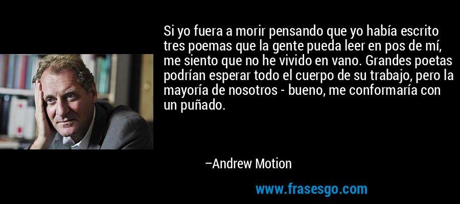 Si yo fuera a morir pensando que yo había escrito tres poemas que la gente pueda leer en pos de mí, me siento que no he vivido en vano. Grandes poetas podrían esperar todo el cuerpo de su trabajo, pero la mayoría de nosotros - bueno, me conformaría con un puñado. – Andrew Motion