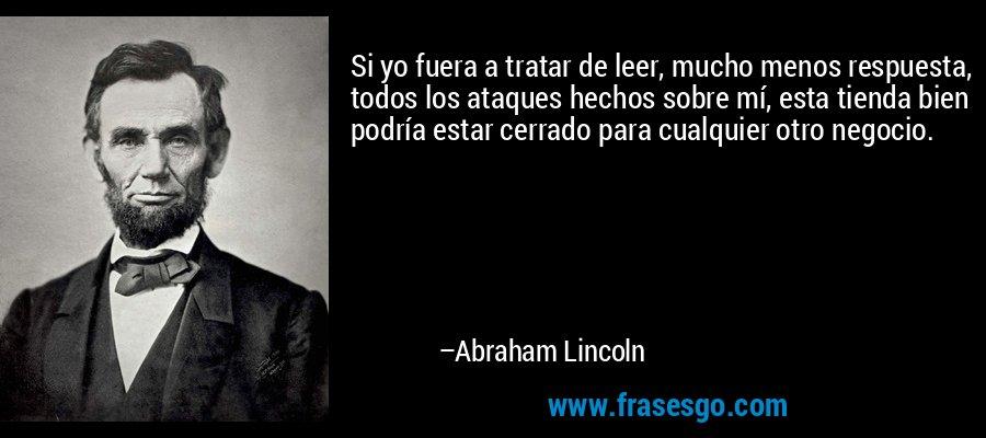 Si yo fuera a tratar de leer, mucho menos respuesta, todos los ataques hechos sobre mí, esta tienda bien podría estar cerrado para cualquier otro negocio. – Abraham Lincoln