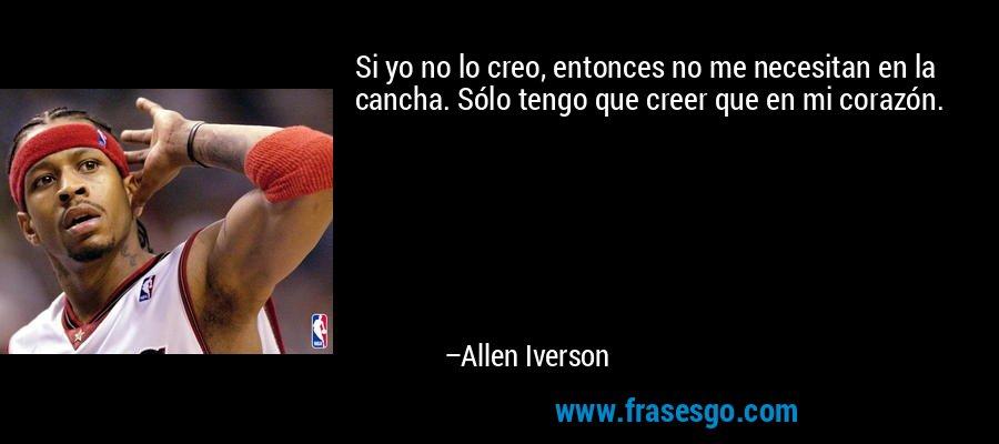 Si yo no lo creo, entonces no me necesitan en la cancha. Sólo tengo que creer que en mi corazón. – Allen Iverson