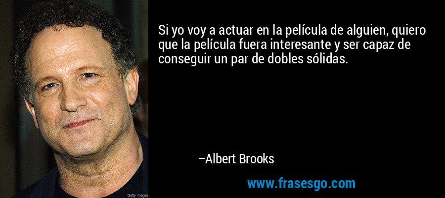 Si yo voy a actuar en la película de alguien, quiero que la película fuera interesante y ser capaz de conseguir un par de dobles sólidas. – Albert Brooks