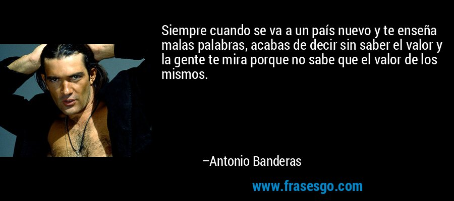 Siempre cuando se va a un país nuevo y te enseña malas palabras, acabas de decir sin saber el valor y la gente te mira porque no sabe que el valor de los mismos. – Antonio Banderas