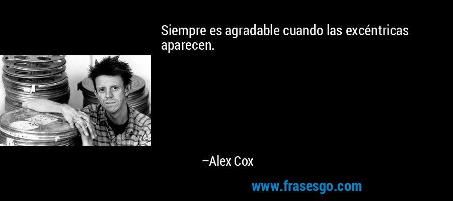 Siempre es agradable cuando las excéntricas aparecen. – Alex Cox