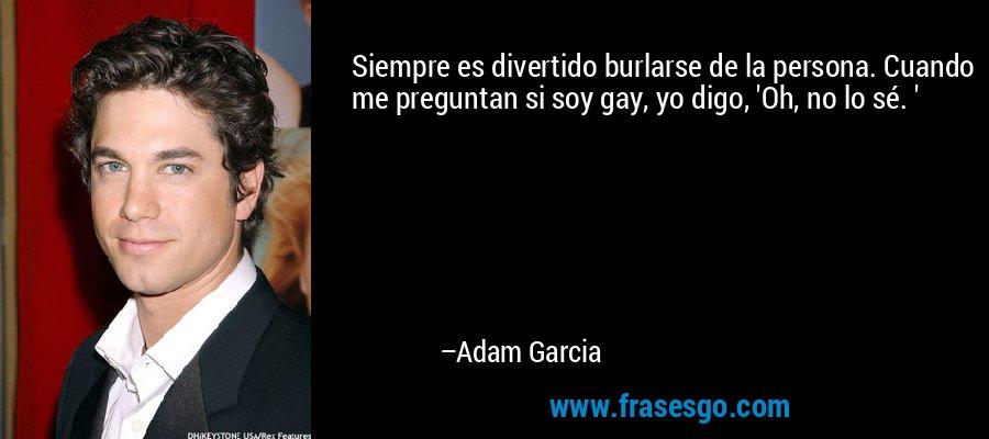 Siempre es divertido burlarse de la persona. Cuando me preguntan si soy gay, yo digo, 'Oh, no lo sé. ' – Adam Garcia