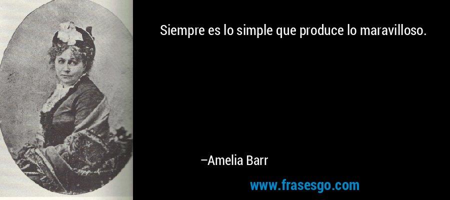 Siempre es lo simple que produce lo maravilloso. – Amelia Barr
