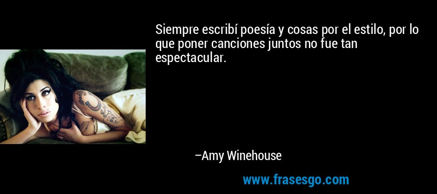Siempre escribí poesía y cosas por el estilo, por lo que poner canciones juntos no fue tan espectacular. – Amy Winehouse