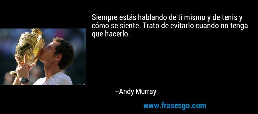 Siempre estás hablando de ti mismo y de tenis y cómo se siente. Trato de evitarlo cuando no tenga que hacerlo. – Andy Murray