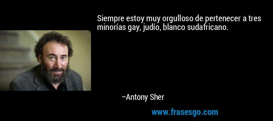 Siempre estoy muy orgulloso de pertenecer a tres minorías gay, judío, blanco sudafricano. – Antony Sher