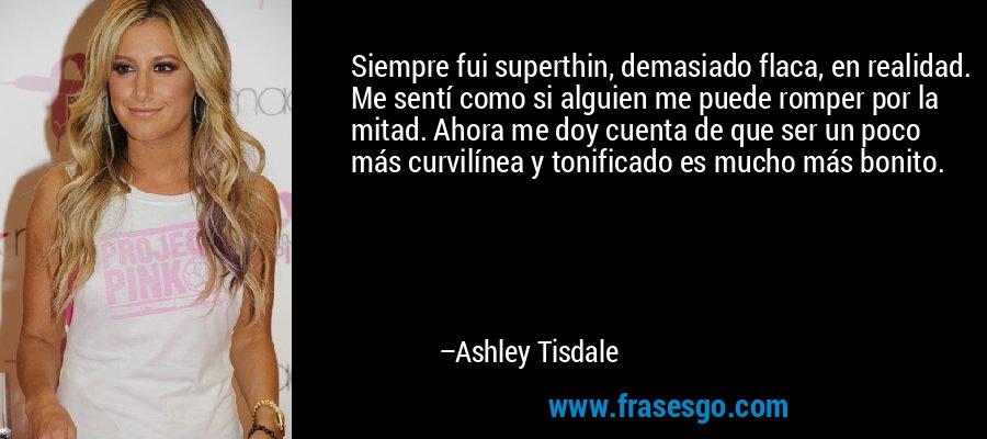 Siempre fui superthin, demasiado flaca, en realidad. Me sentí como si alguien me puede romper por la mitad. Ahora me doy cuenta de que ser un poco más curvilínea y tonificado es mucho más bonito. – Ashley Tisdale