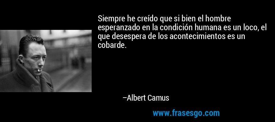 Siempre he creído que si bien el hombre esperanzado en la condición humana es un loco, el que desespera de los acontecimientos es un cobarde. – Albert Camus