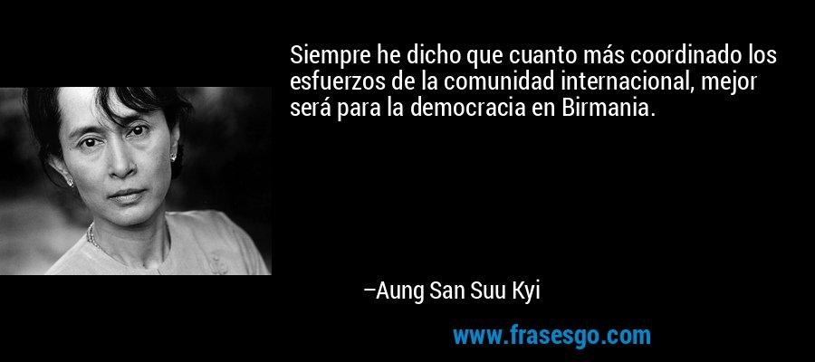 Siempre he dicho que cuanto más coordinado los esfuerzos de la comunidad internacional, mejor será para la democracia en Birmania. – Aung San Suu Kyi