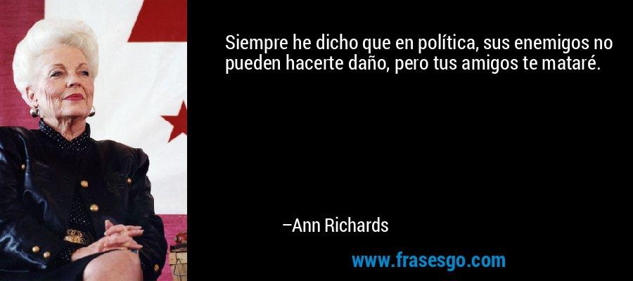 Siempre he dicho que en política, sus enemigos no pueden hacerte daño, pero tus amigos te mataré. – Ann Richards