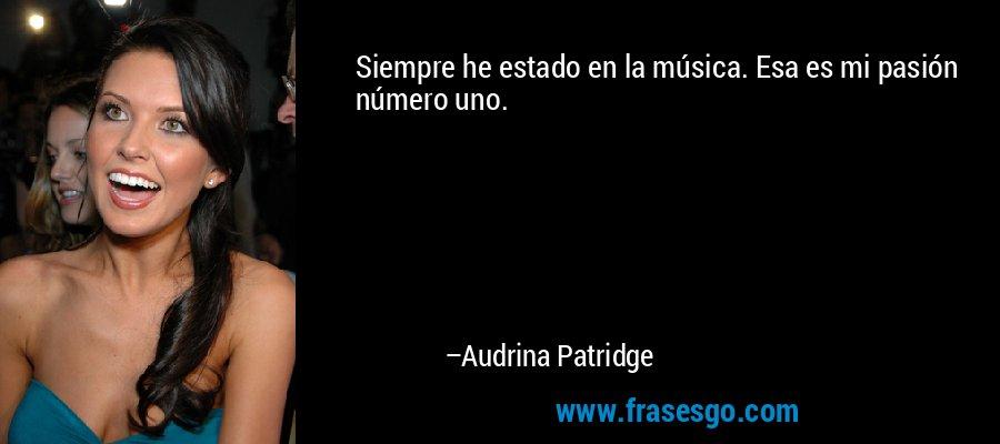 Siempre he estado en la música. Esa es mi pasión número uno. – Audrina Patridge